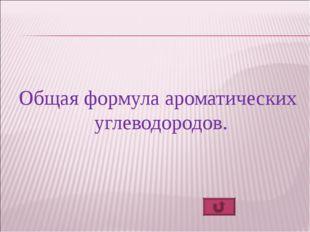Общая формула ароматических углеводородов.