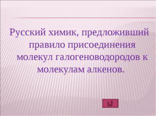 Русский химик, предложивший правило присоединения молекул галогеноводородов к