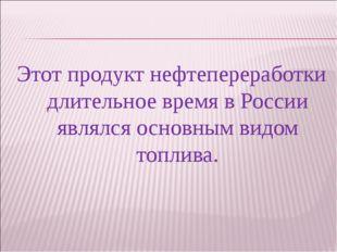 Этот продукт нефтепереработки длительное время в России являлся основным видо