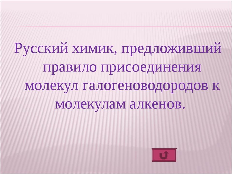 Русский химик, предложивший правило присоединения молекул галогеноводородов к...