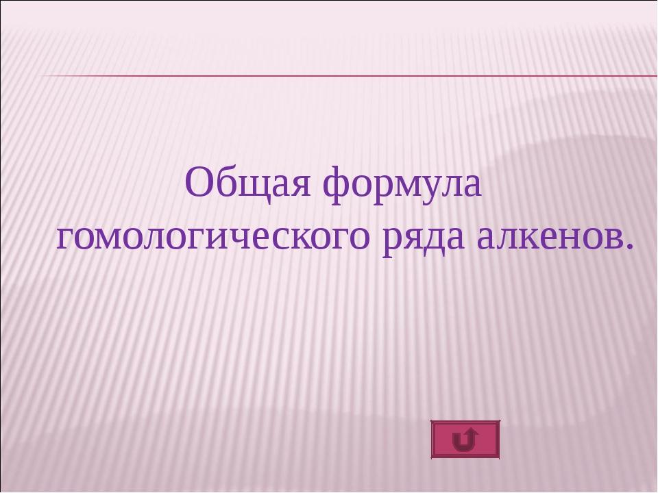 Общая формула гомологического ряда алкенов.