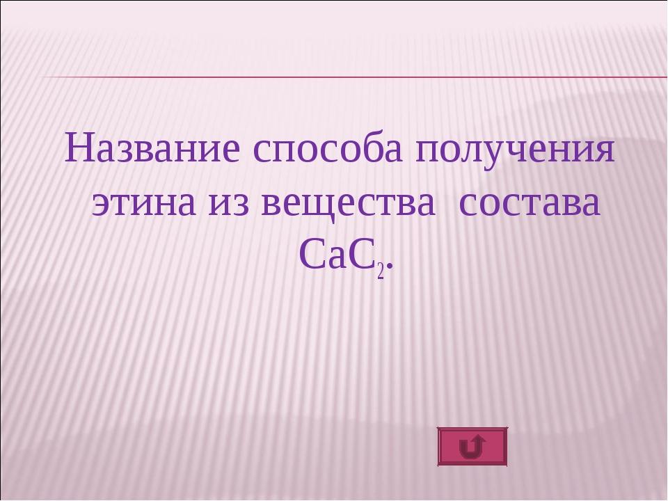 Название способа получения этина из вещества состава СаC2.
