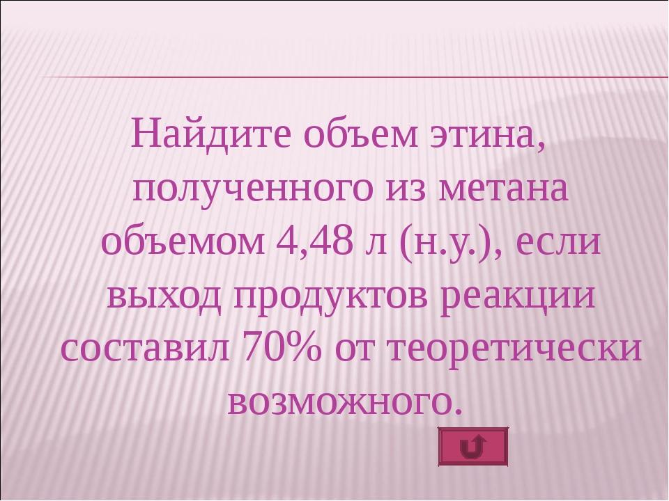 Найдите объем этина, полученного из метана объемом 4,48 л (н.у.), если выход...