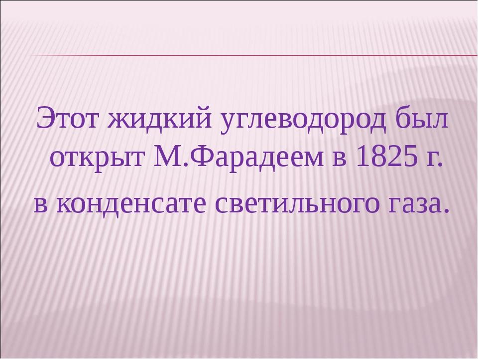 Этот жидкий углеводород был открыт М.Фарадеем в 1825 г. в конденсате светильн...