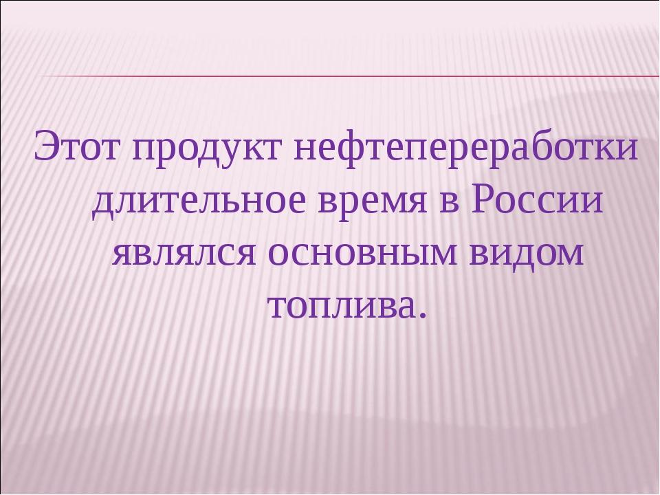 Этот продукт нефтепереработки длительное время в России являлся основным видо...