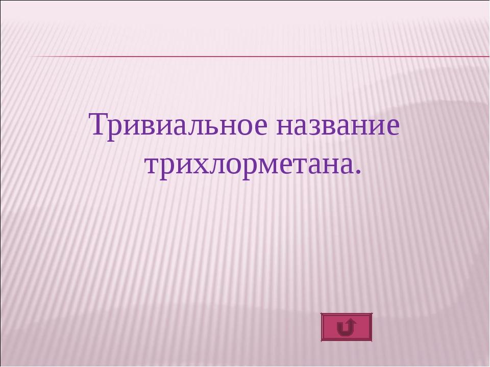 Тривиальное название трихлорметана.