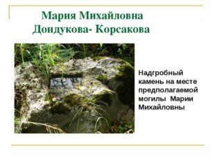 Мария Михайловна Дондукова- Корсакова Надгробный камень на месте предполагае