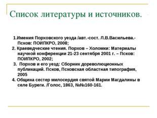 Список литературы и источников. 1.Имения Порховского уезда /авт.-сост. Л.В.Ва