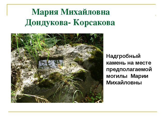Мария Михайловна Дондукова- Корсакова Надгробный камень на месте предполагае...