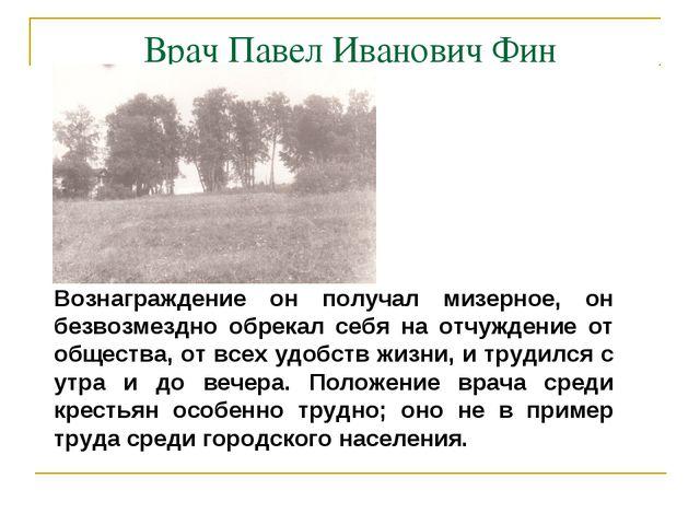 Врач Павел Иванович Фин Вознаграждение он получал мизерное, он безвозмездно о...