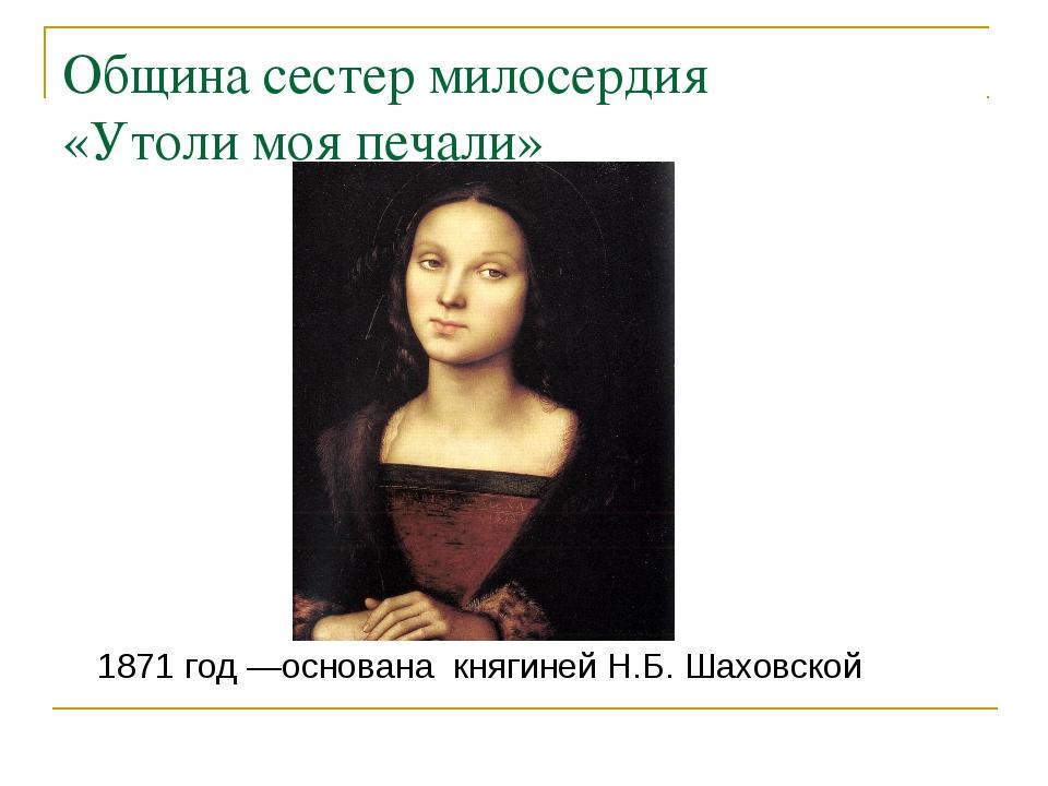 Община сестер милосердия «Утоли моя печали» 1871 год —основана княгиней Н.Б....