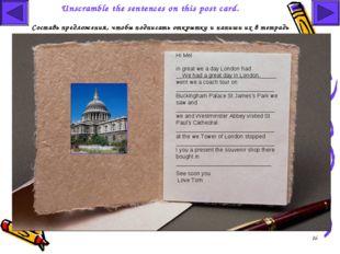 * Составь предложения, чтобы подписать открытку и напиши их в тетрадь Unscram