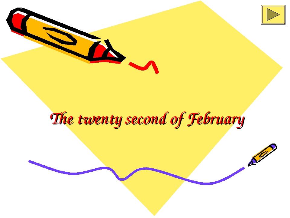 The twenty second of February