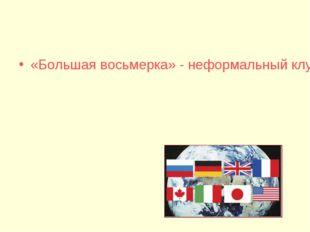 «Большая восьмерка» - неформальный клуб президентов восьми государств: США, В