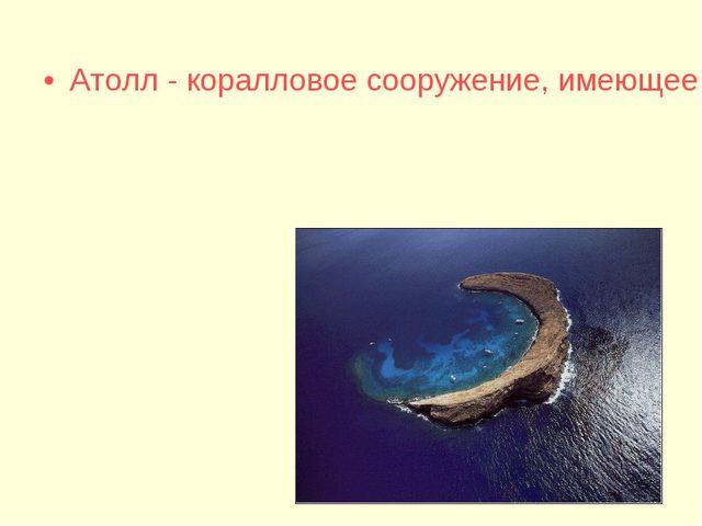 Атолл - коралловое сооружение, имеющее форму сплошного или разорванного кольц...