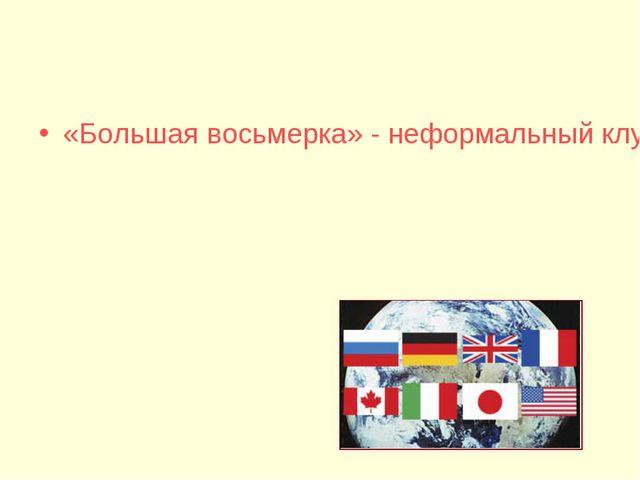 «Большая восьмерка» - неформальный клуб президентов восьми государств: США, В...