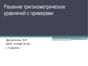 Решение тригонометрических уравнений с примерами Дружинина Э.О. МОУ «СОШ № 45