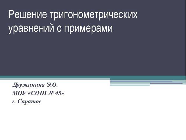 Решение тригонометрических уравнений с примерами Дружинина Э.О. МОУ «СОШ № 45...