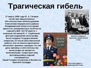 Трагическая гибель 27 марта 1968 года Ю.А.Гагарин погиб при невыясненных об