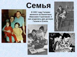 Семья В 1957 году Гагарин женился на Валентине Ивановне Горячевой. У них роди