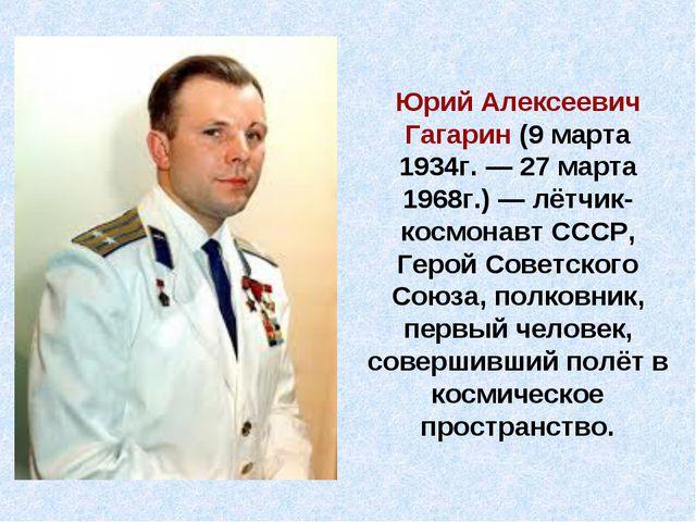 Юрий Алексеевич Гагарин (9марта 1934г.— 27 марта 1968г.)— лётчик-космонавт...