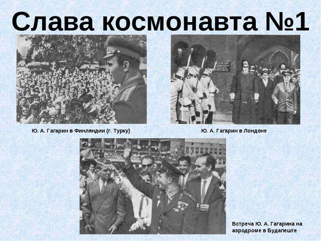 Слава космонавта №1 Ю. А. Гагарин в Финляндии (г. Турку) Ю. А. Гагарин в Лонд...
