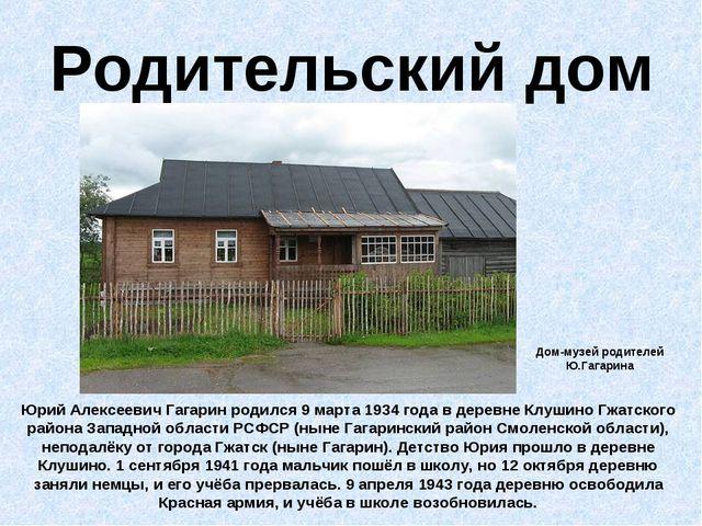 Родительский дом Юрий Алексеевич Гагарин родился 9 марта 1934 года в деревне...