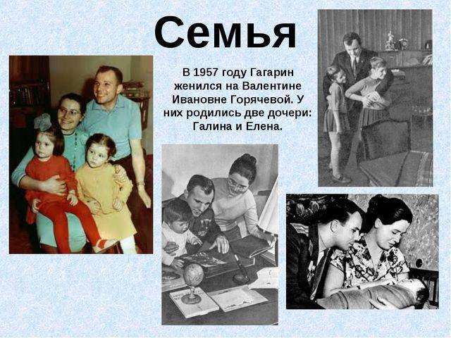 Семья В 1957 году Гагарин женился на Валентине Ивановне Горячевой. У них роди...