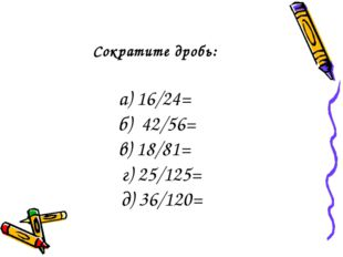 Сократите дробь: а) 16/24= б) 42/56= в) 18/81= г) 25/125= д) 36/120=