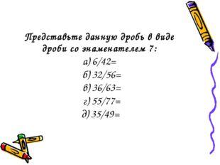 Представьте данную дробь в виде дроби со знаменателем 7: а) 6/42= б) 32/56= в