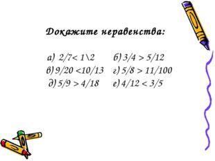 Докажите неравенства: а) 2/7< 1\2 б) 3/4 > 5/12 в) 9/20  11/100 д) 5/9 > 4/18