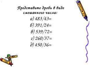 Представьте дробь в виде смешанного числа: а) 483/43= б) 391/24= в) 539/72= г