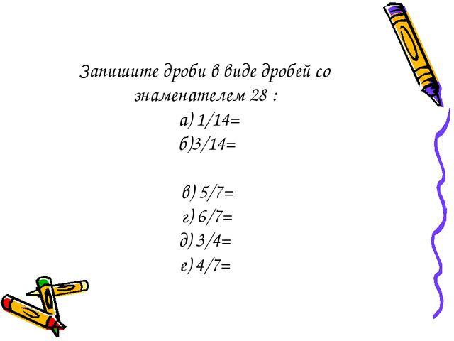 Запишите дроби в виде дробей со знаменателем 28 : а) 1/14= б)3/14= в) 5/7= г)...