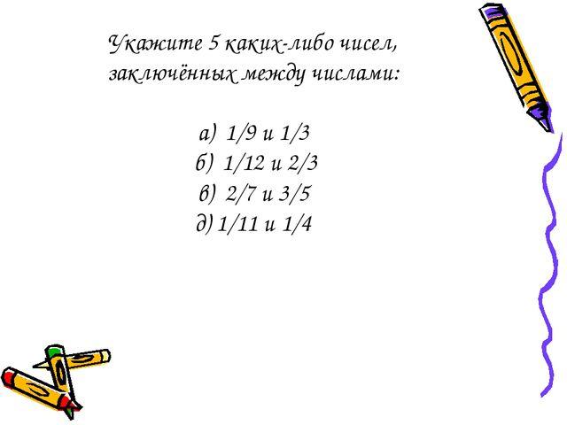 Укажите 5 каких-либо чисел, заключённых между числами: а) 1/9 и 1/3 б) 1/12 и...