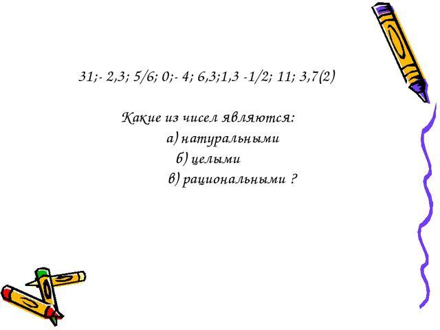 31;- 2,3; 5/6; 0;- 4; 6,3;1,3 -1/2; 11; 3,7(2) Какие из чисел являются: а) на...