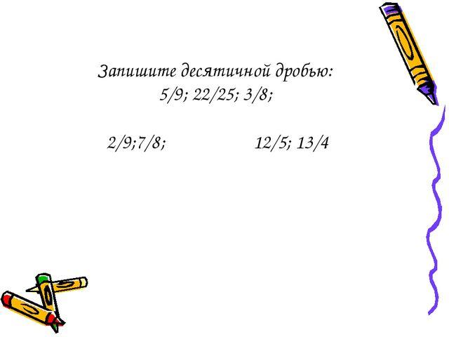 Запишите десятичной дробью: 5/9; 22/25; 3/8; 2/9;7/8; 12/5; 13/4