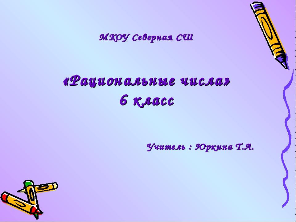 МКОУ Северная СШ «Рациональные числа» 6 класс Учитель : Юркина Т.А.