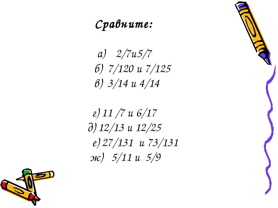 Сравните: а) 2/7и5/7 б) 7/120 и 7/125 в) 3/14 и 4/14 г) 11 /7 и 6/17 д) 12/13...