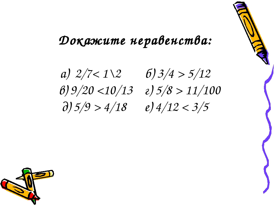 Докажите неравенства: а) 2/7< 1\2 б) 3/4 > 5/12 в) 9/20  11/100 д) 5/9 > 4/18...