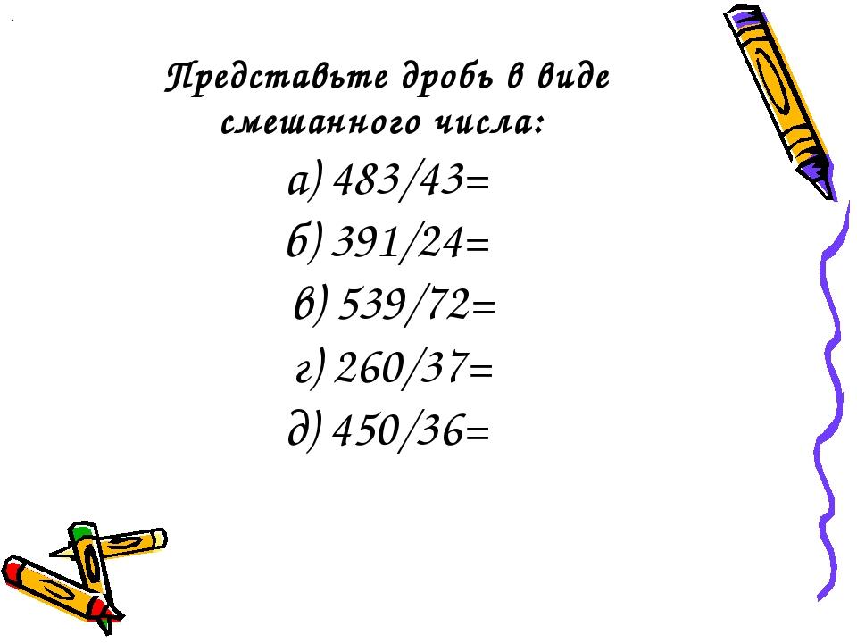 Представьте дробь в виде смешанного числа: а) 483/43= б) 391/24= в) 539/72= г...
