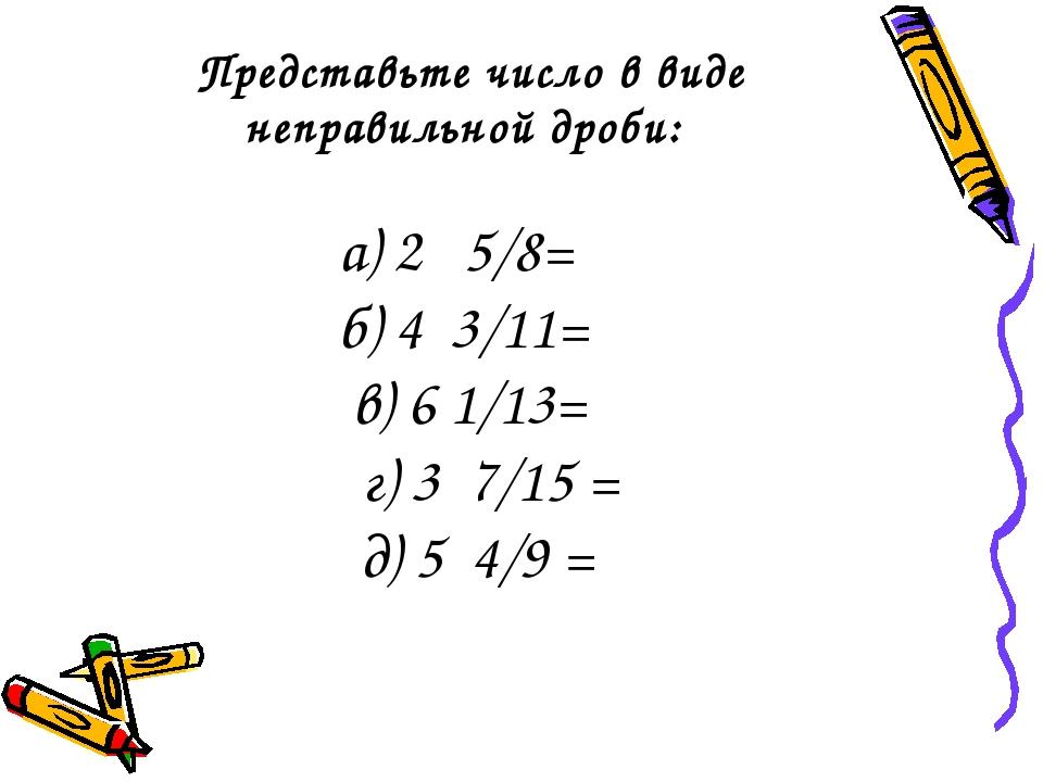 Представьте число в виде неправильной дроби: а) 2 5/8= б) 4 3/11= в) 6 1/13=...