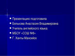 Презентацию подготовила Белькова Анастасия Владимировна Учитель английского я