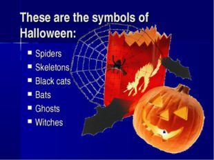 These are the symbols of Halloween: Spiders Skeletons Black cats Bats Ghosts
