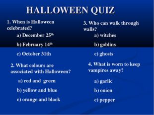HALLOWEEN QUIZ 1. When is Halloween celebrated? a) December 25th b) February