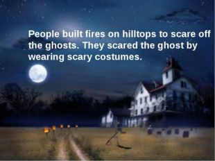 People built fires on hilltops to scare off the ghosts. They scared the ghos