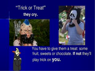 """Trick or Treat"" they cry. You have to give them a treat: some fruit, sweets"