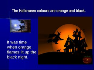 The Halloween colours are orange and black. It was time when orange flames li