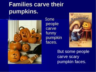 Families carve their pumpkins. Some people carve funny pumpkin faces. But som
