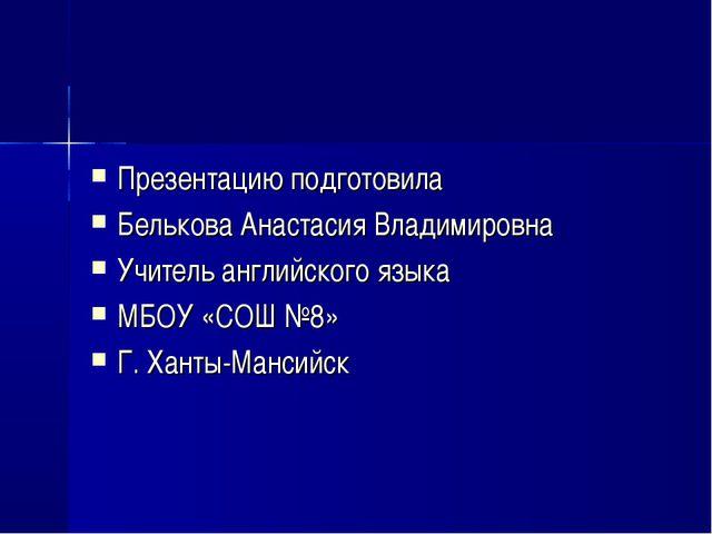 Презентацию подготовила Белькова Анастасия Владимировна Учитель английского я...