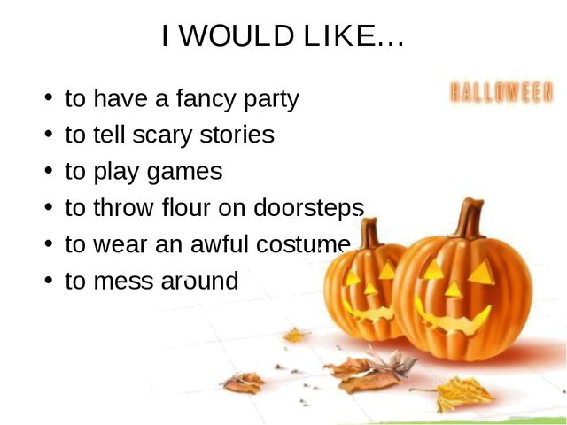 I WOULD LIKE… to have a fancy party to tell scary stories to play games to th...